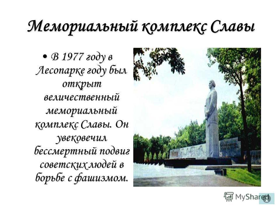 Мемориальный комплекс Славы В 1977 году в Лесопарке году был открыт величественный мемориальный комплекс Славы. Он увековечил бессмертный подвиг советских людей в борьбе с фашизмом.В 1977 году в Лесопарке году был открыт величественный мемориальный к