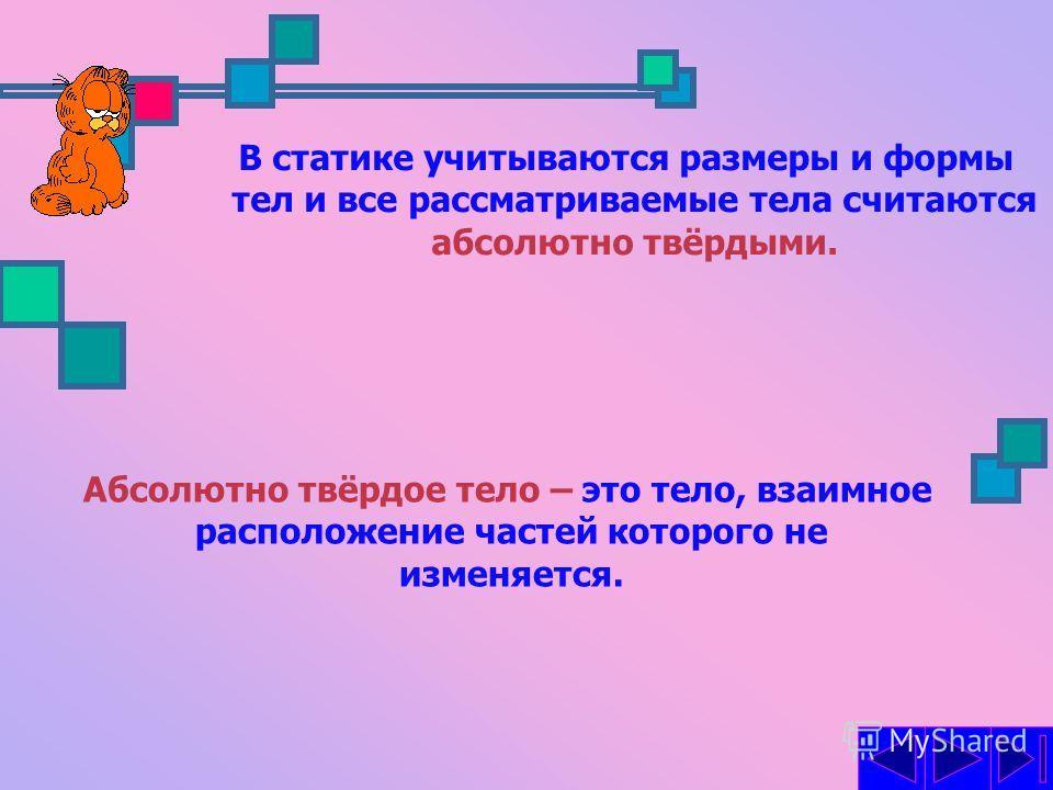 СТАТИКА Это раздел механики, в котором изучается Это раздел механики, в котором изучается условия равновесия абсолютно твердых тел. условия равновесия абсолютно твердых тел.