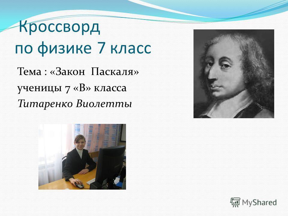Кроссворд по физике 7 класс Тема : «Закон Паскаля» ученицы 7 «В» класса Титаренко Виолетты