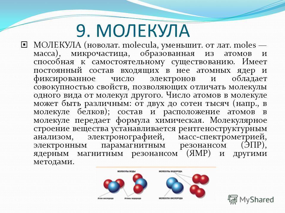 9. МОЛЕКУЛА МОЛЕКУЛА (новолат. molecula, уменьшит. от лат. moles масса), микрочастица, образованная из атомов и способная к самостоятельному существованию. Имеет постоянный состав входящих в нее атомных ядер и фиксированное число электронов и обладае