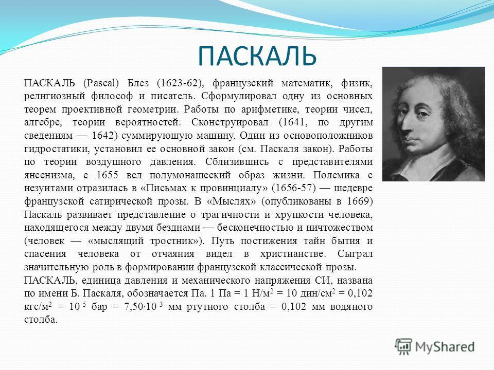 ПАСКАЛЬ ПАСКАЛЬ (Pascal) Блез (1623-62), французский математик, физик, религиозный философ и писатель. Сформулировал одну из основных теорем проективной геометрии. Работы по арифметике, теории чисел, алгебре, теории вероятностей. Сконструировал (1641