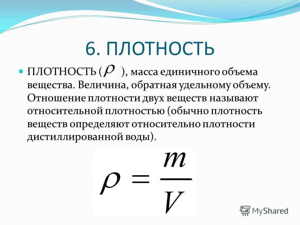 6. ПЛОТНОСТЬ ПЛОТНОСТЬ ( ), масса единичного объема вещества. Величина, обратная удельному объему. Отношение плотности двух веществ называют относительной плотностью (обычно плотность веществ определяют относительно плотности дистиллированной воды).