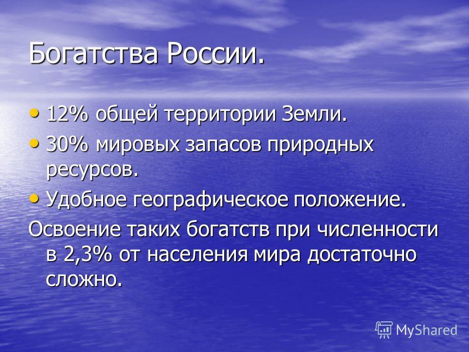 Богатства России. 12% общей территории Земли. 12% общей территории Земли. 30% мировых запасов природных ресурсов. 30% мировых запасов природных ресурсов. Удобное географическое положение. Удобное географическое положение. Освоение таких богатств при