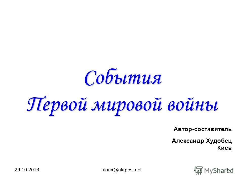 29.10.2013alanx@ukrpost.net1 События Первой мировой войны Автор-составитель Александр Худобец Киев