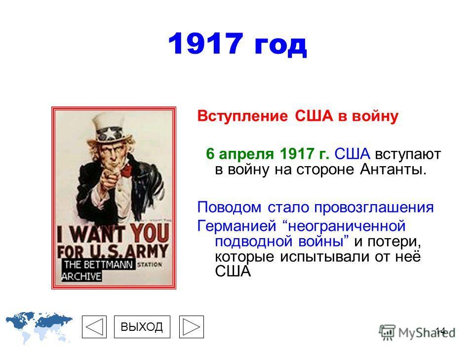 14 1917 год Вступление США в войну 6 апреля 1917 г. США вступают в войну на стороне Антанты. Поводом стало провозглашения Германией неограниченной подводной войны и потери, которые испытывали от неё США ВЫХОД