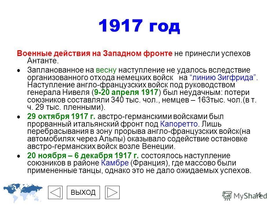 15 1917 год Военные действия на Западном фронте не принесли успехов Антанте. Запланованное на весну наступление не удалось вследствие организованного отхода немецких войск на линию Зигфрида. Наступление англо-французских войск под руководством генера