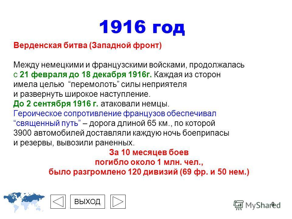 8 1916 год Верденская битва (Западной фронт) Между немецкими и французскими войсками, продолжалась с 21 февраля до 18 декабря 1916г. Каждая из сторон имела целью перемолоть силы неприятеля и развернуть широкое наступление. До 2 сентября 1916 г. атако