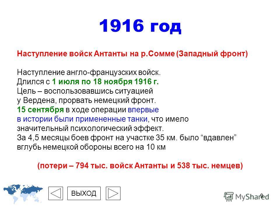 9 1916 год Наступление войск Антанты на р.Сомме (Западный фронт) Наступление англо-французских войск. Длился с 1 июля по 18 ноября 1916 г. Цель – воспользовавшись ситуацией у Вердена, прорвать немецкий фронт. 15 сентября в ходе операции впервые в ист