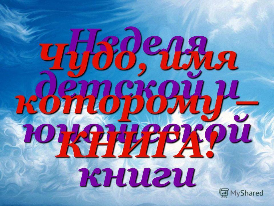 Неделя детской и юношеской книги Чудо, имя которому – КНИГА!