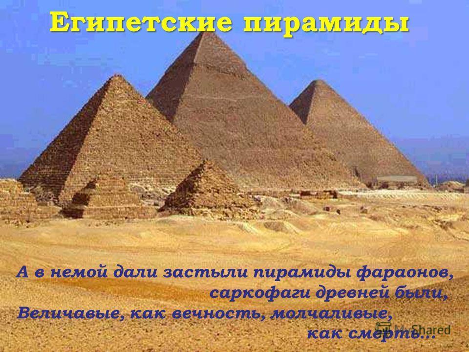 Египетские пирамиды А в немой дали застыли пирамиды фараонов, саркофаги древней были, Величавые, как вечность, молчаливые, как смерть…