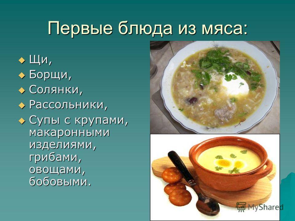 Первые блюда из мяса: Щи, Щи, Борщи, Борщи, Солянки, Солянки, Рассольники, Рассольники, Супы с крупами, макаронными изделиями, грибами, овощами, бобовыми. Супы с крупами, макаронными изделиями, грибами, овощами, бобовыми.