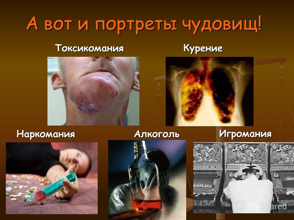 А вот и портреты чудовищ! Наркомания Алкоголь Наркомания Алкоголь Игромания Игромания Токсикомания Курение