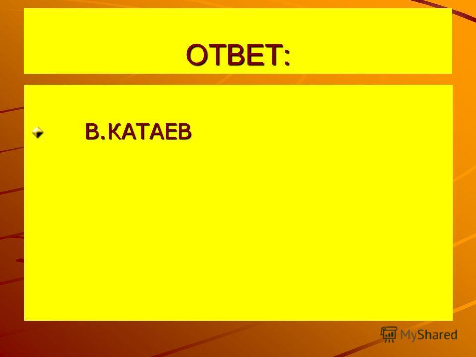 ОТВЕТ: В.КАТАЕВ В.КАТАЕВ