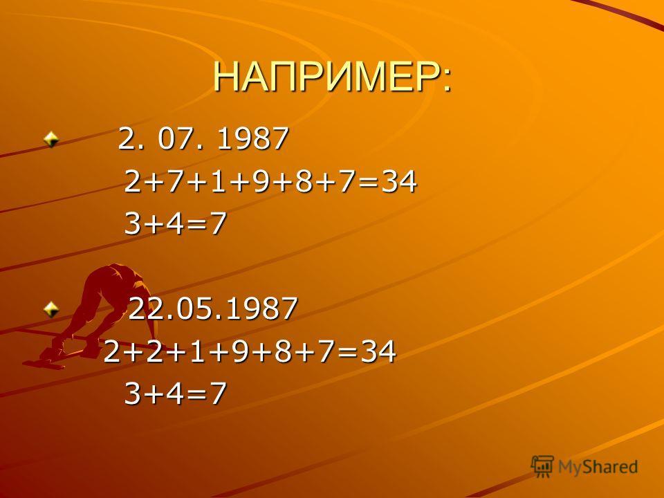 НАПРИМЕР: 2. 07. 1987 2. 07. 1987 2+7+1+9+8+7=34 2+7+1+9+8+7=34 3+4=7 3+4=7 22.05.1987 22.05.1987 2+2+1+9+8+7=34 2+2+1+9+8+7=34 3+4=7 3+4=7