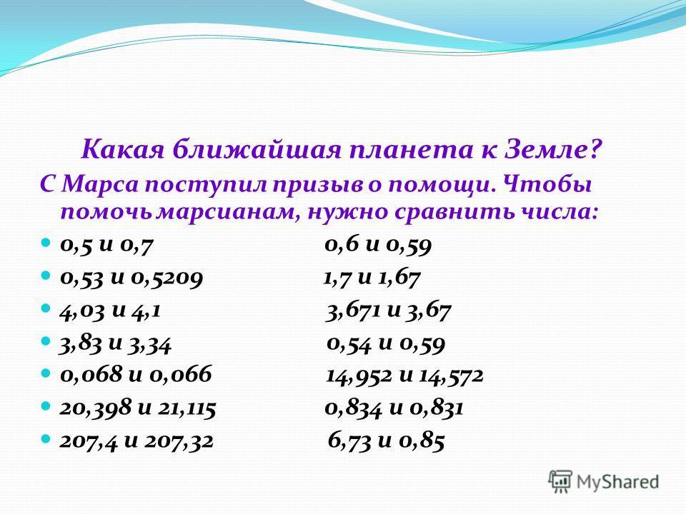 Какая ближайшая планета к Земле? С Марса поступил призыв о помощи. Чтобы помочь марсианам, нужно сравнить числа: 0,5 и 0,7 0,6 и 0,59 0,53 и 0,5209 1,7 и 1,67 4,03 и 4,1 3,671 и 3,67 3,83 и 3,34 0,54 и 0,59 0,068 и 0,066 14,952 и 14,572 20,398 и 21,1
