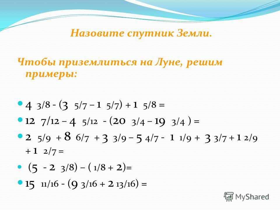 Назовите спутник Земли. Чтобы приземлиться на Луне, решим примеры: 4 3/8 - ( 3 5/7 – 1 5/7 ) + 1 5/8 = 12 7/12 – 4 5/12 - ( 20 3/4 – 19 3/4 ) = 2 5/9 + 8 6/7 + 3 3/9 – 5 4/7 - 1 1/9 + 3 3/7 + 1 2/9 + 1 2/7 = ( 5 - 2 3/8 ) – ( 1/8 + 2 )= 15 11/16 - (