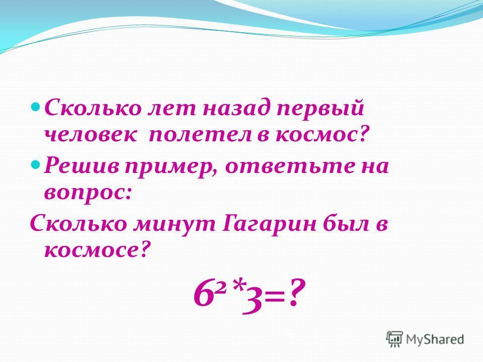 Сколько лет назад первый человек полетел в космос? Решив пример, ответьте на вопрос: Сколько минут Гагарин был в космосе? 6 2 *3=?