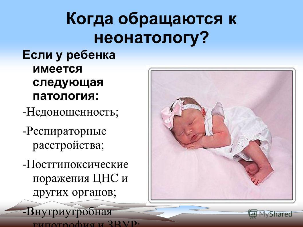 Когда обращаются к неонатологу? Если у ребенка имеется следующая патология: -Недоношенность; -Респираторные расстройства; -Постгипоксические поражения ЦНС и других органов; -Внутриутробная гипотрофия и ЗВУР; -Врожденные пороки развития; -Наследственн