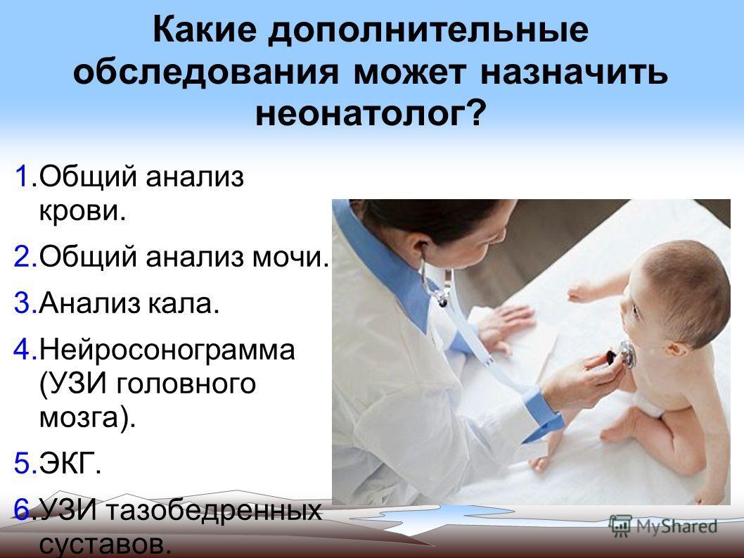 Какие дополнительные обследования может назначить неонатолог? 1.Общий анализ крови. 2.Общий анализ мочи. 3.Анализ кала. 4.Нейросонограмма (УЗИ головного мозга). 5.ЭКГ. 6.УЗИ тазобедренных суставов. 7.Консультации профильных специалистов.