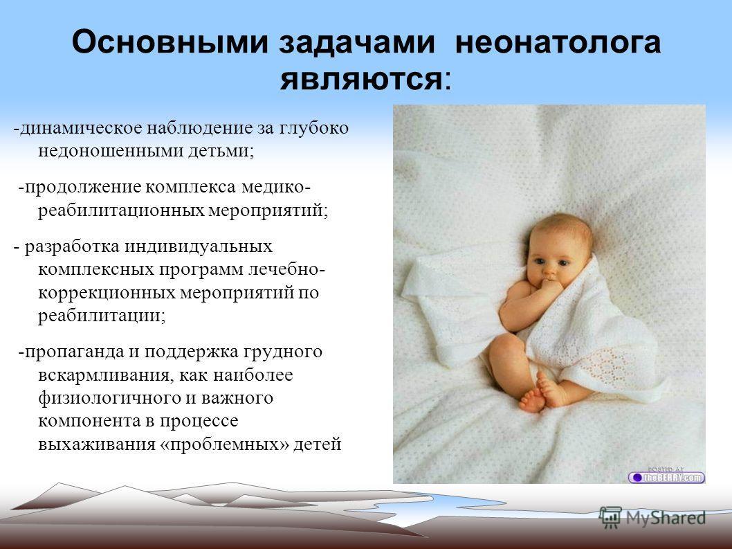 Основными задачами неонатолога являются: -динамическое наблюдение за глубоко недоношенными детьми; -продолжение комплекса медико- реабилитационных мероприятий; - разработка индивидуальных комплексных программ лечебно- коррекционных мероприятий по реа