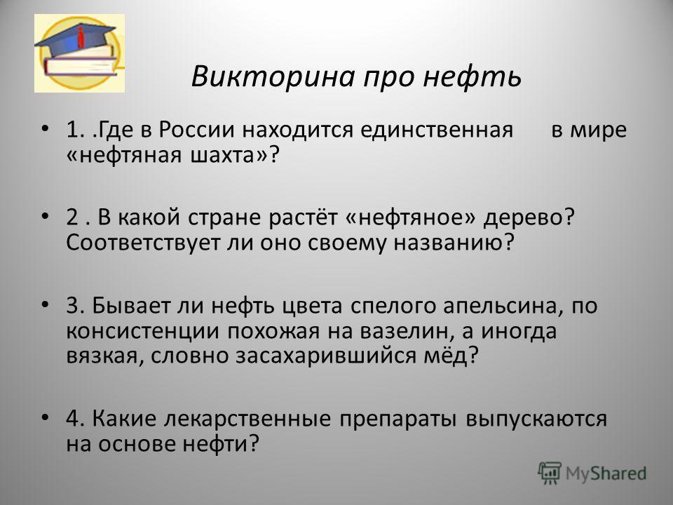 Викторина про нефть 1..Где в России находится единственная в мире «нефтяная шахта»? 2. В какой стране растёт «нефтяное» дерево? Соответствует ли оно своему названию? 3. Бывает ли нефть цвета спелого апельсина, по консистенции похожая на вазелин, а ин