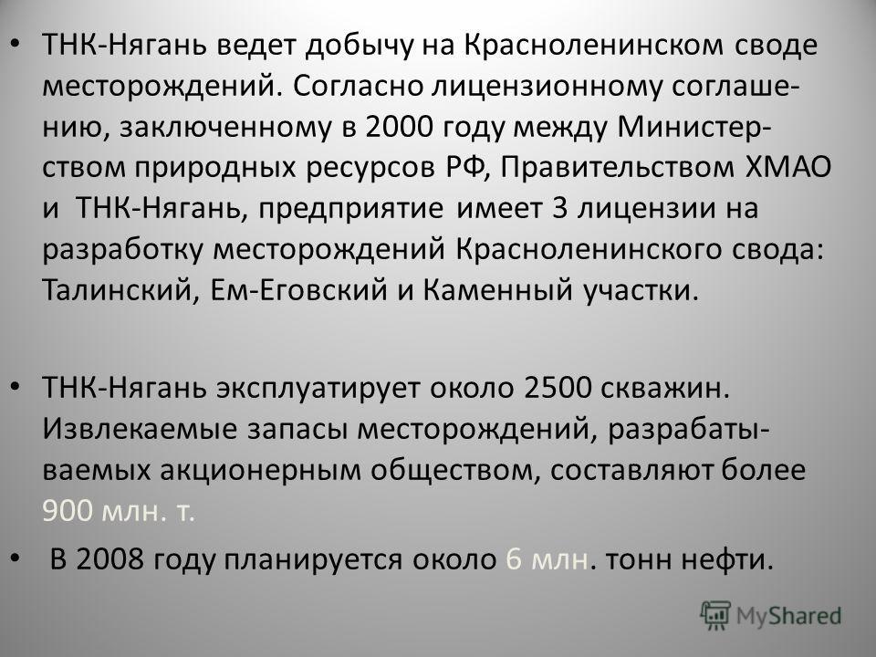 ТНК-Нягань ведет добычу на Красноленинском своде месторождений. Согласно лицензионному соглаше- нию, заключенному в 2000 году между Министер- ством природных ресурсов РФ, Правительством ХМАО и ТНК-Нягань, предприятие имеет 3 лицензии на разработку ме