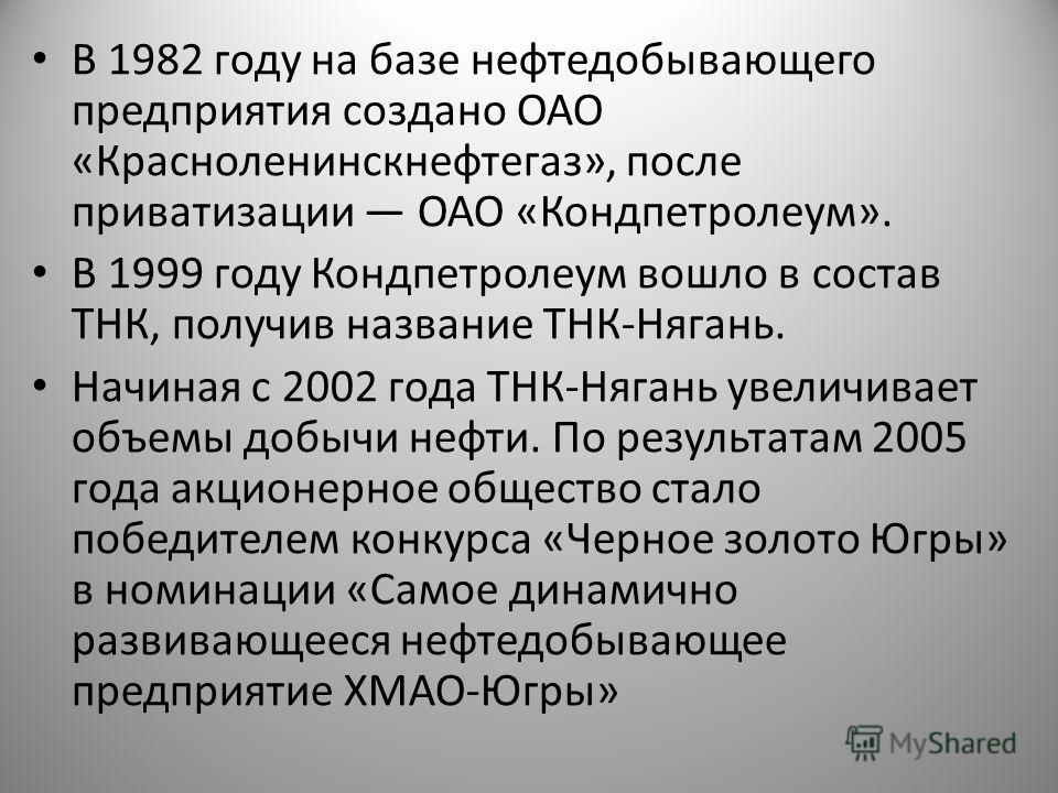 В 1982 году на базе нефтедобывающего предприятия создано ОАО «Красноленинскнефтегаз», после приватизации ОАО «Кондпетролеум». В 1999 году Кондпетролеум вошло в состав ТНК, получив название ТНК-Нягань. Начиная с 2002 года ТНК-Нягань увеличивает объемы