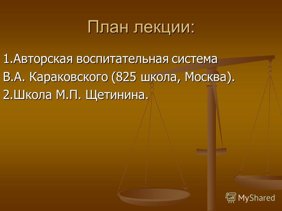 План лекции: 1.Авторская воспитательная система В.А. Караковского (825 школа, Москва). 2.Школа М.П. Щетинина.