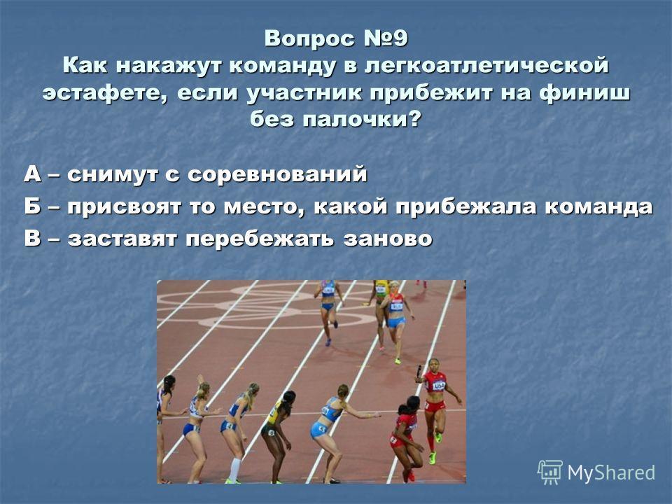 Вопрос 9 Как накажут команду в легкоатлетической эстафете, если участник прибежит на финиш без палочки? А – снимут с соревнований Б – присвоят то место, какой прибежала команда В – заставят перебежать заново