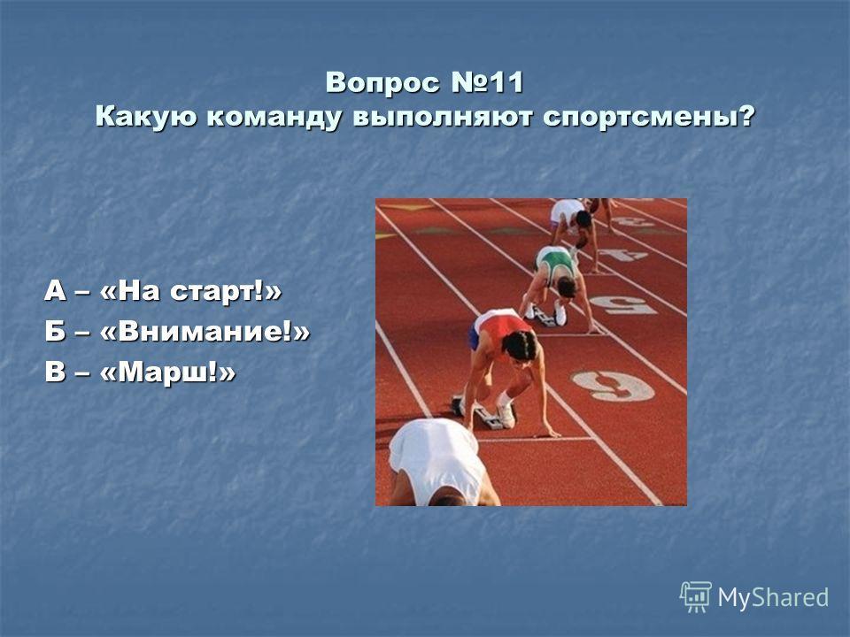 Вопрос 11 Какую команду выполняют спортсмены? А – «На старт!» Б – «Внимание!» В – «Марш!»