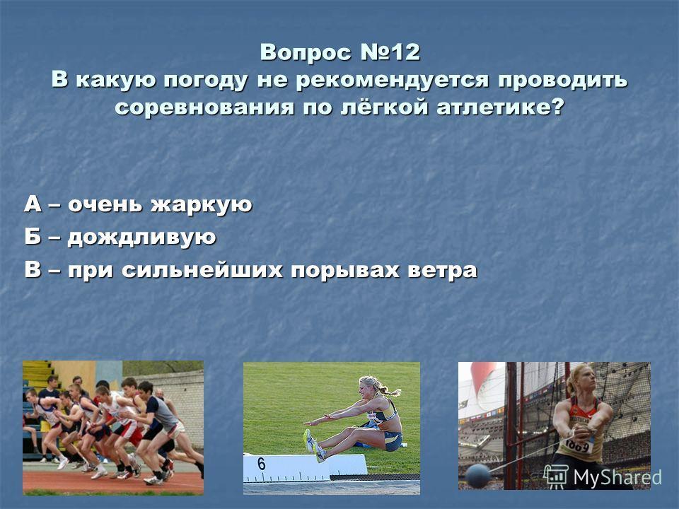 Вопрос 12 В какую погоду не рекомендуется проводить соревнования по лёгкой атлетике? А – очень жаркую Б – дождливую В – при сильнейших порывах ветра