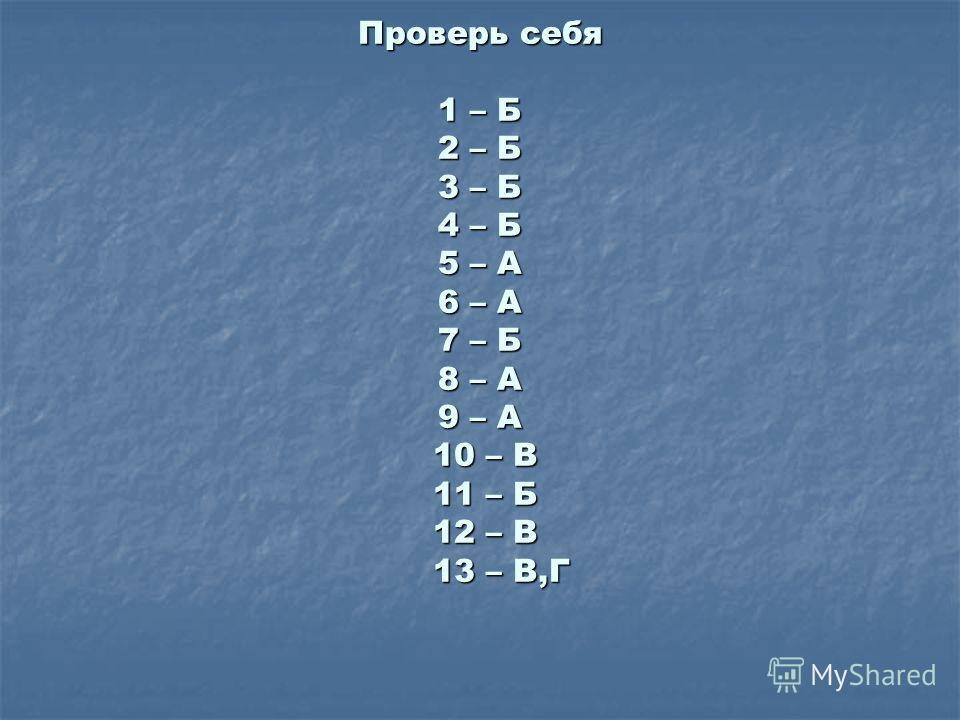 Проверь себя 1 – Б 2 – Б 3 – Б 4 – Б 5 – А 6 – А 7 – Б 8 – А 9 – А 10 – В 11 – Б 12 – В 13 – В,Г