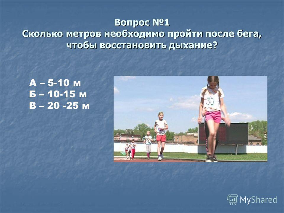 Вопрос 1 Сколько метров необходимо пройти после бега, чтобы восстановить дыхание? А – 5-10 м Б – 10-15 м В – 20 -25 м
