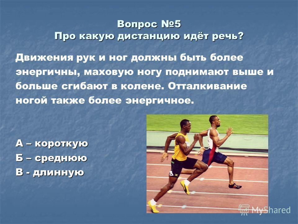 Вопрос 5 Про какую дистанцию идёт речь? Движения рук и ног должны быть более энергичны, маховую ногу поднимают выше и больше сгибают в колене. Отталкивание ногой также более энергичное. А – короткую Б – среднюю В - длинную