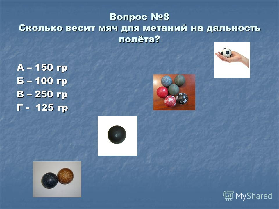 Вопрос 8 Сколько весит мяч для метаний на дальность полёта? А – 150 гр Б – 100 гр В – 250 гр Г - 125 гр