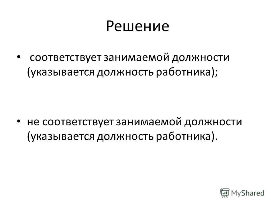 Решение соответствует занимаемой должности (указывается должность работника); не соответствует занимаемой должности (указывается должность работника).