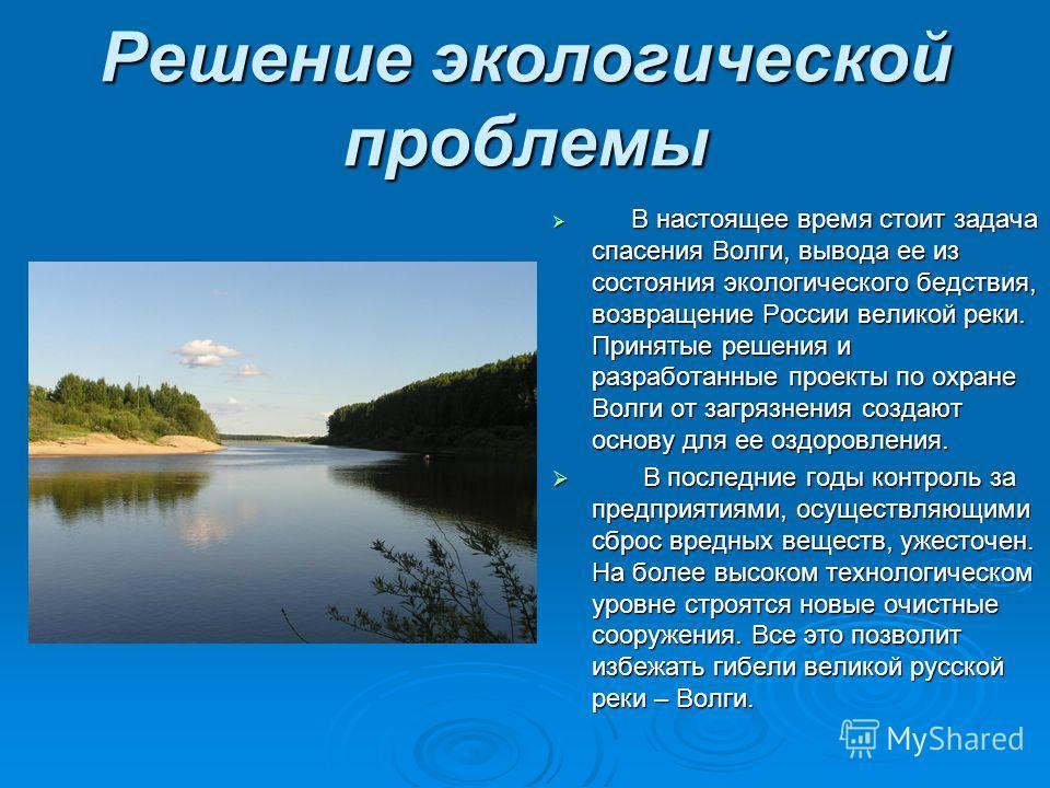 Решение экологической проблемы В настоящее время стоит задача спасения Волги, вывода ее из состояния экологического бедствия, возвращение России великой реки. Принятые решения и разработанные проекты по охране Волги от загрязнения создают основу для