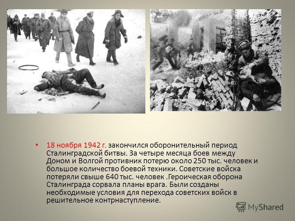 18 ноября 1942 г. закончился оборонительный период Сталинградской битвы. За четыре месяца боев между Доном и Волгой противник потерю около 250 тыс. человек и большое количество боевой техники. Советские войска потеряли свыше 640 тыс. человек.Героичес