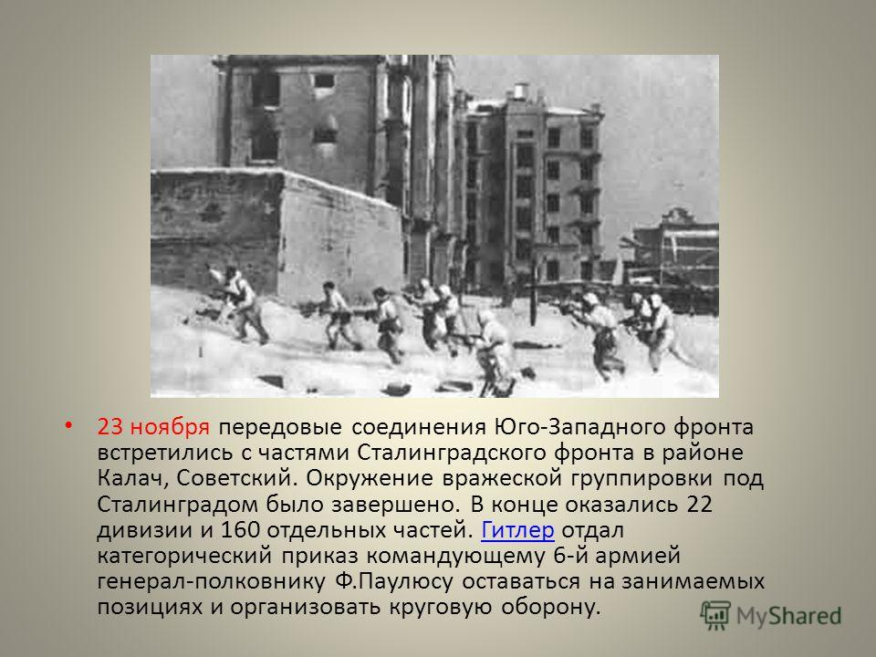 23 ноября передовые соединения Юго-Западного фронта встретились с частями Сталинградского фронта в районе Калач, Советский. Окружение вражеской группировки под Сталинградом было завершено. В конце оказались 22 дивизии и 160 отдельных частей. Гитлер о