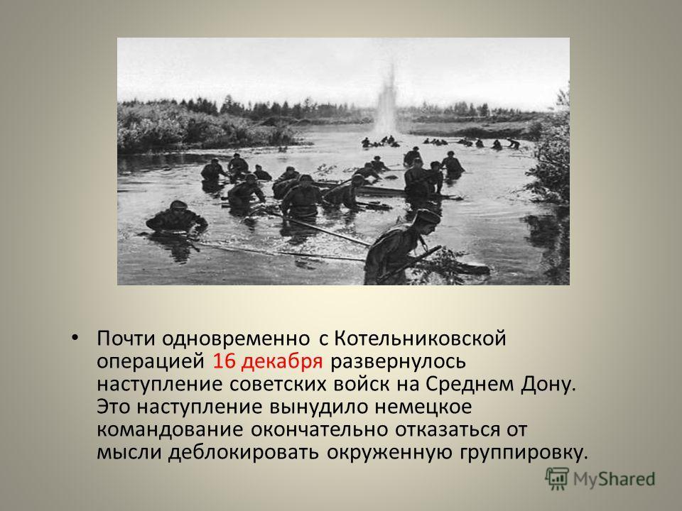 Почти одновременно с Котельниковской операцией 16 декабря развернулось наступление советских войск на Среднем Дону. Это наступление вынудило немецкое командование окончательно отказаться от мысли деблокировать окруженную группировку.
