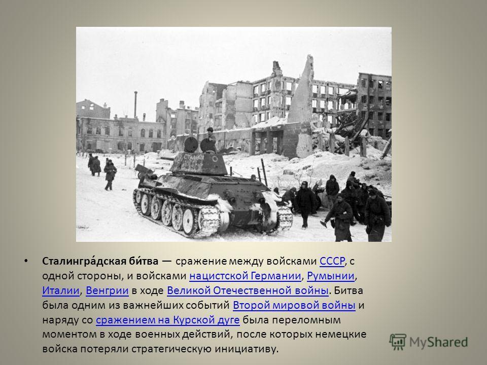 Сталингра́дская би́тва сражение между войсками СССР, с одной стороны, и войсками нацистской Германии, Румынии, Италии, Венгрии в ходе Великой Отечественной войны. Битва была одним из важнейших событий Второй мировой войны и наряду со сражением на Кур