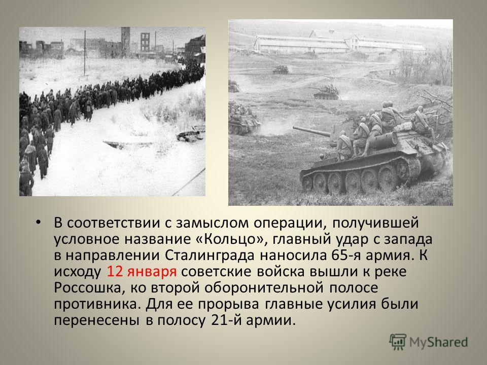 В соответствии с замыслом операции, получившей условное название «Кольцо», главный удар с запада в направлении Сталинграда наносила 65-я армия. К исходу 12 января советские войска вышли к реке Россошка, ко второй оборонительной полосе противника. Для