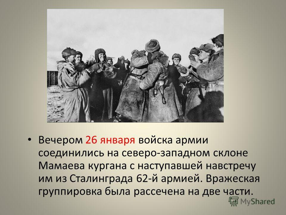 Вечером 26 января войска армии соединились на северо-западном склоне Мамаева кургана с наступавшей навстречу им из Сталинграда 62-й армией. Вражеская группировка была рассечена на две части.