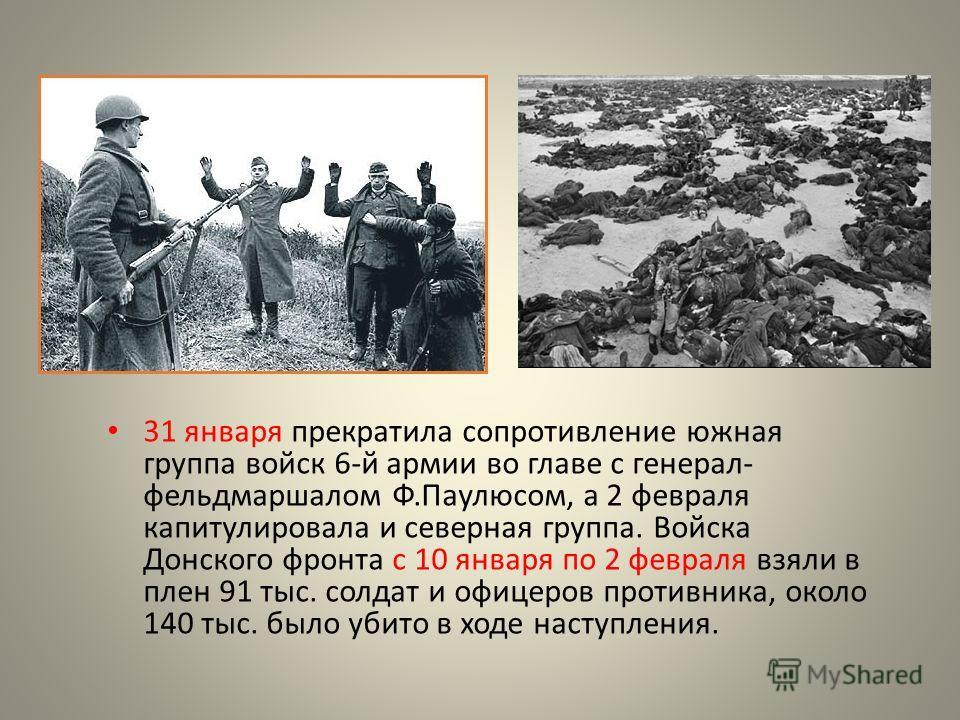 31 января прекратила сопротивление южная группа войск 6-й армии во главе с генерал- фельдмаршалом Ф.Паулюсом, а 2 февраля капитулировала и северная группа. Войска Донского фронта с 10 января по 2 февраля взяли в плен 91 тыс. солдат и офицеров противн