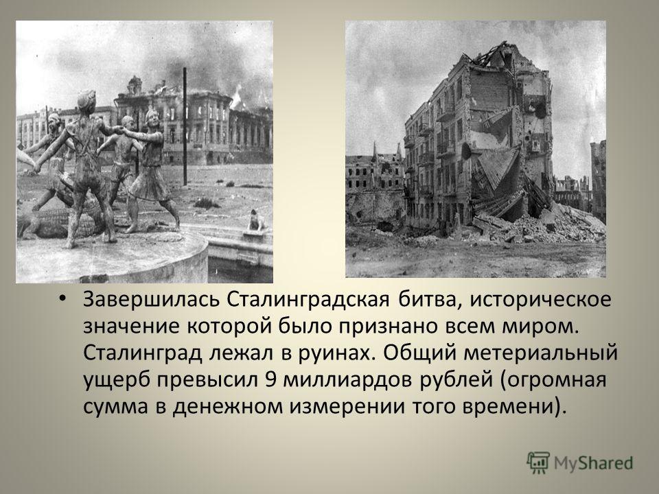 Завершилась Сталинградская битва, историческое значение которой было признано всем миром. Сталинград лежал в руинах. Общий метериальный ущерб превысил 9 миллиардов рублей (огромная сумма в денежном измерении того времени).