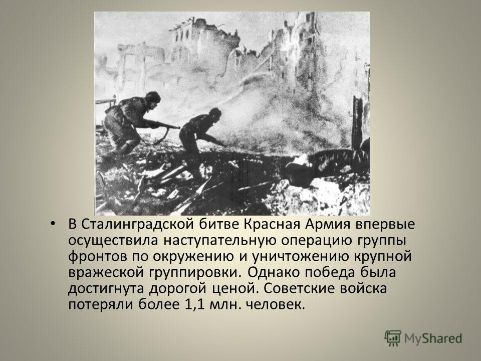 В Сталинградской битве Красная Армия впервые осуществила наступательную операцию группы фронтов по окружению и уничтожению крупной вражеской группировки. Однако победа была достигнута дорогой ценой. Советские войска потеряли более 1,1 млн. человек.