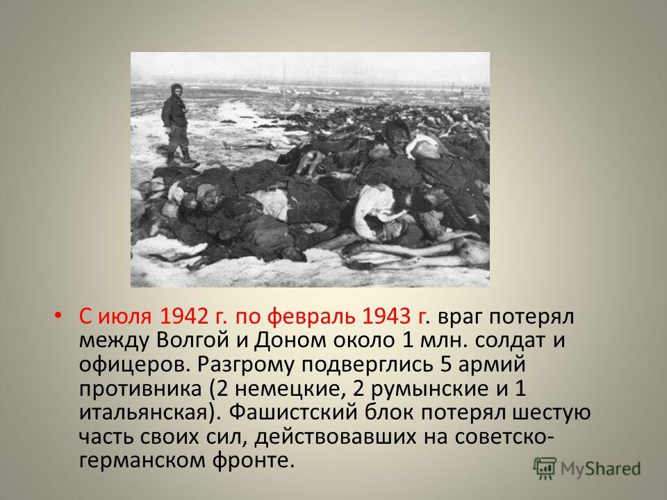 С июля 1942 г. по февраль 1943 г. враг потерял между Волгой и Доном около 1 млн. солдат и офицеров. Разгрому подверглись 5 армий противника (2 немецкие, 2 румынские и 1 итальянская). Фашистский блок потерял шестую часть своих сил, действовавших на со