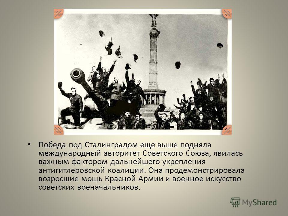 Победа под Сталинградом еще выше подняла международный авторитет Советского Союза, явилась важным фактором дальнейшего укрепления антигитлеровской коалиции. Она продемонстрировала возросшие мощь Красной Армии и военное искусство советских военачальни
