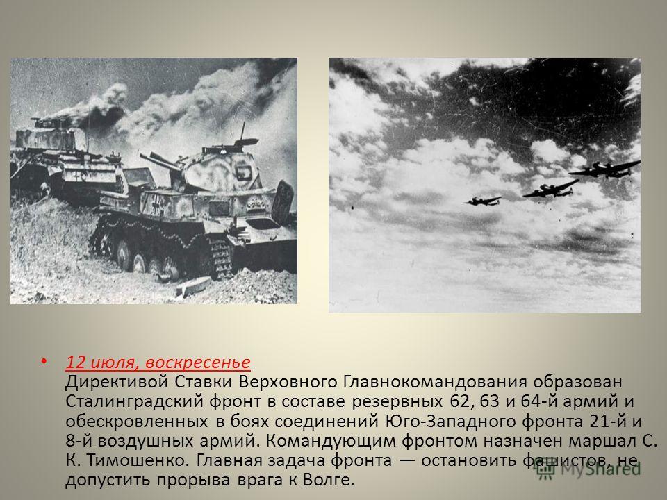 12 июля, воскресенье Директивой Ставки Верховного Главнокомандования образован Сталинградский фронт в составе резервных 62, 63 и 64-й армий и обескровленных в боях соединений Юго-Западного фронта 21-й и 8-й воздушных армий. Командующим фронтом назнач