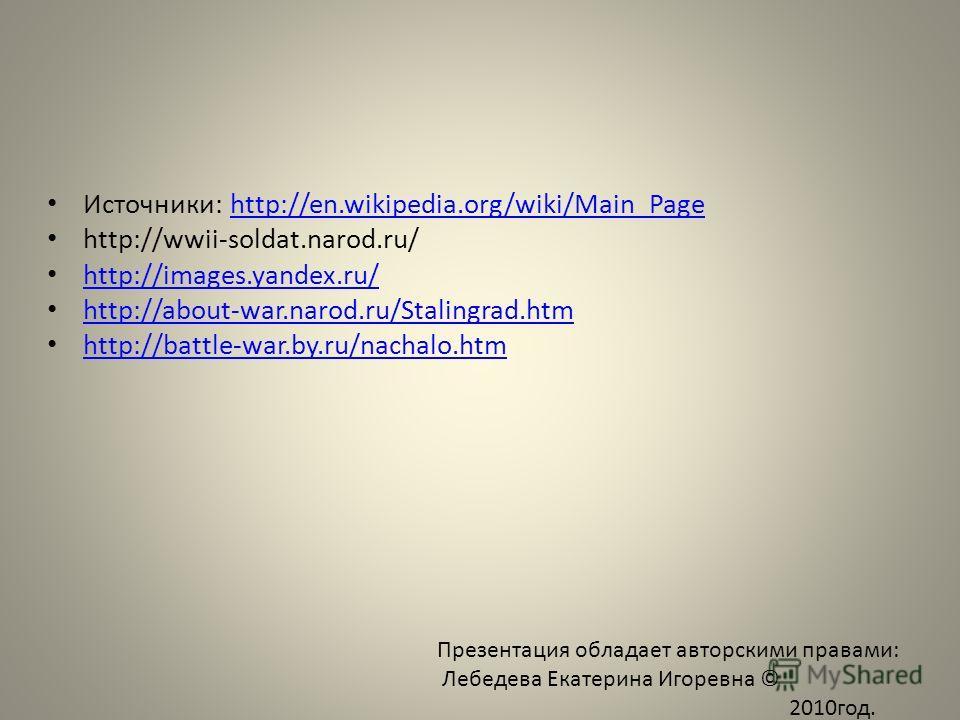 Источники: http://en.wikipedia.org/wiki/Main_Pagehttp://en.wikipedia.org/wiki/Main_Page http://wwii-soldat.narod.ru/ http://images.yandex.ru/ http://about-war.narod.ru/Stalingrad.htm http://battle-war.by.ru/nachalo.htm Презентация обладает авторскими